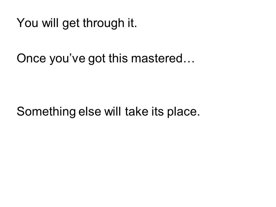 You will get through it. Once you've got this mastered… Something else will take its place.