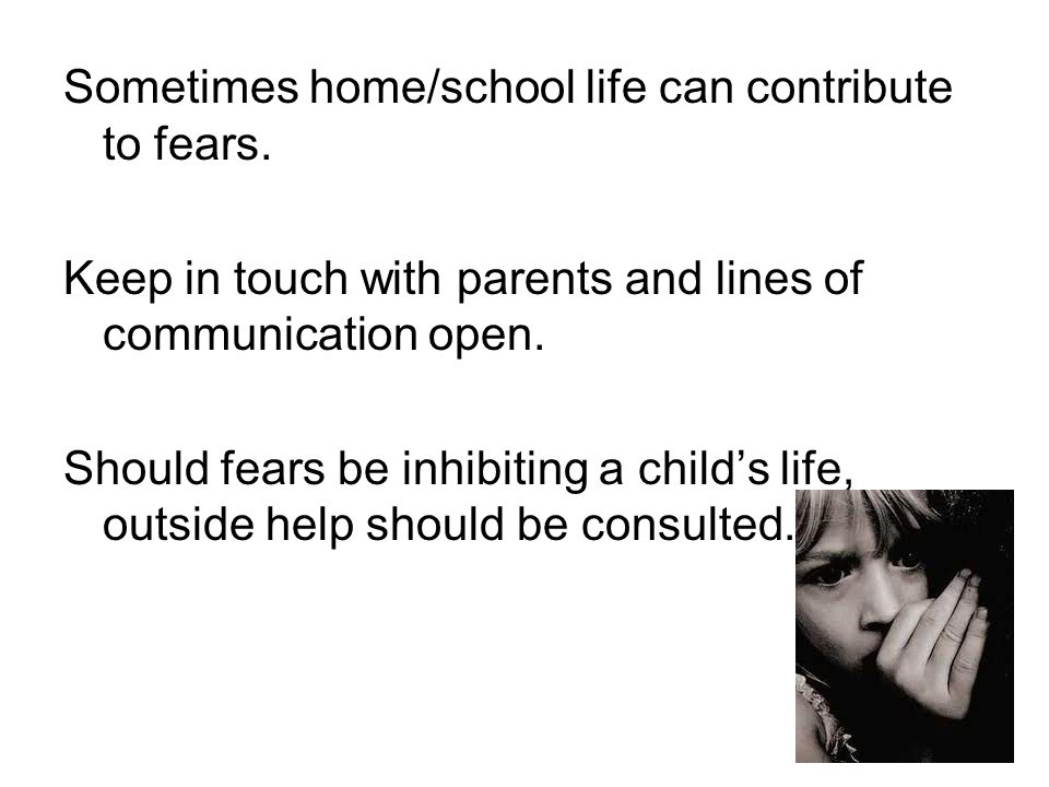 Sometimes home/school life can contribute to fears.