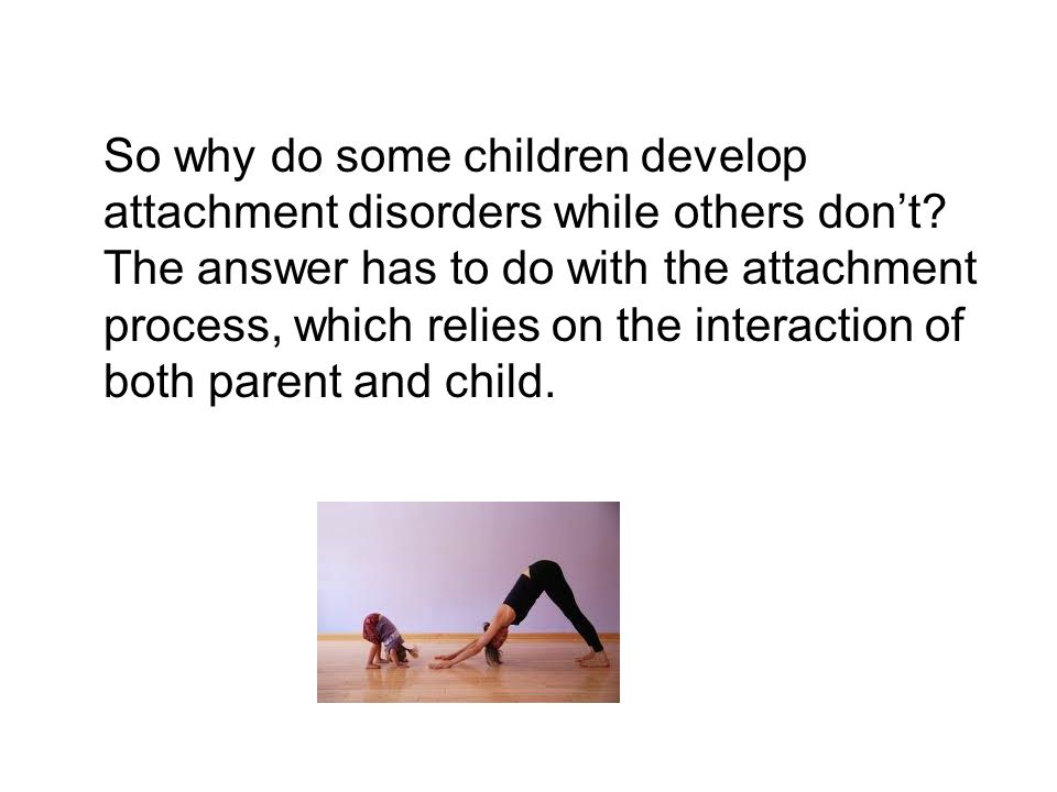 So why do some children develop attachment disorders while others don't.