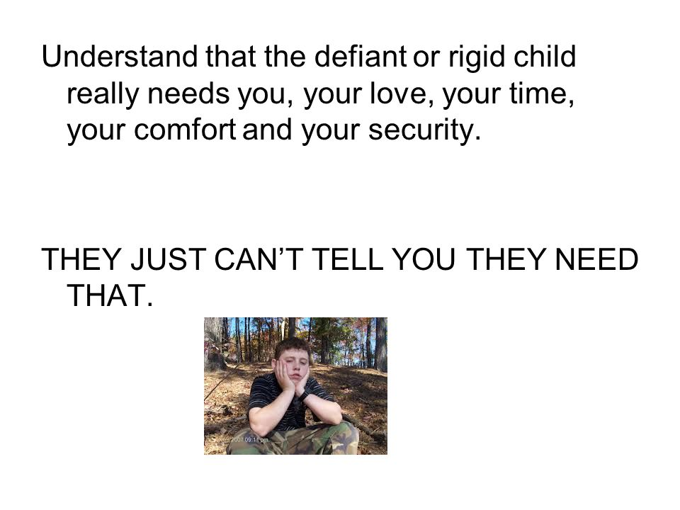 Understand that the defiant or rigid child really needs you, your love, your time, your comfort and your security.