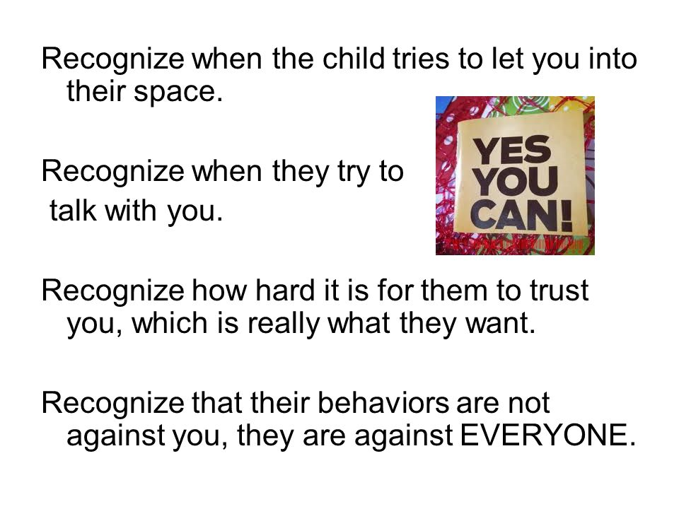 Recognize when the child tries to let you into their space.