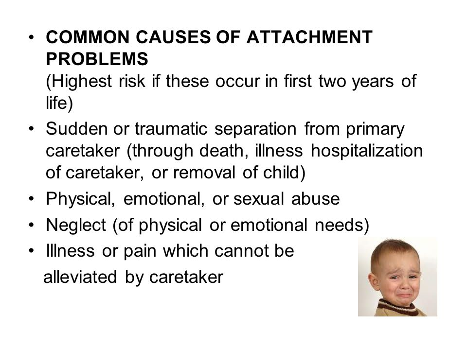 COMMON CAUSES OF ATTACHMENT PROBLEMS (Highest risk if these occur in first two years of life)