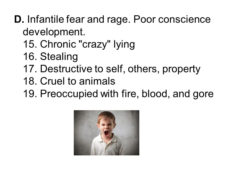 D. Infantile fear and rage. Poor conscience development. 15