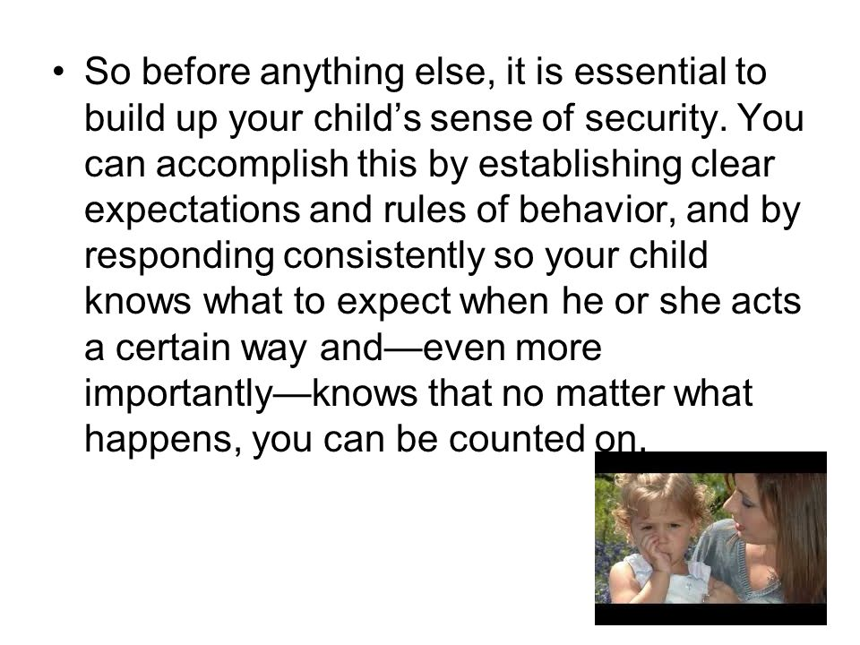 So before anything else, it is essential to build up your child's sense of security.