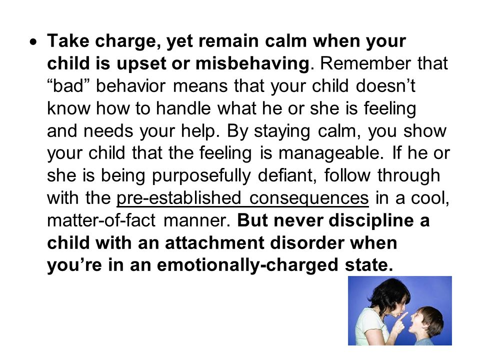 Take charge, yet remain calm when your child is upset or misbehaving