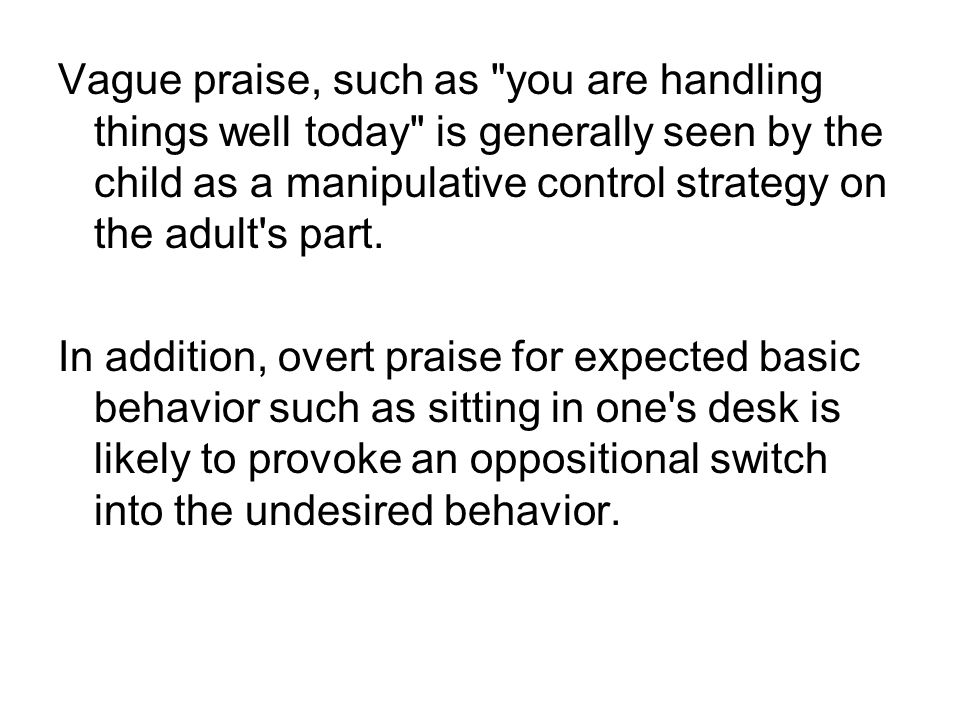 Vague praise, such as you are handling things well today is generally seen by the child as a manipulative control strategy on the adult s part.