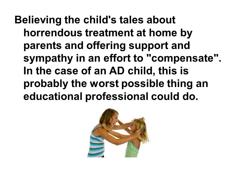 Believing the child s tales about horrendous treatment at home by parents and offering support and sympathy in an effort to compensate .