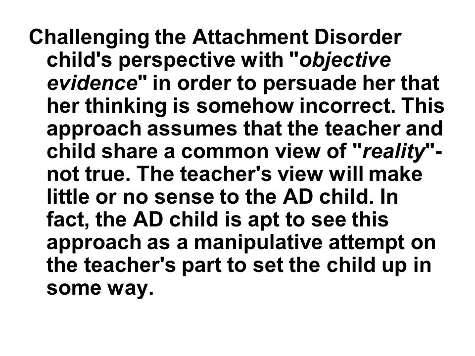 Challenging the Attachment Disorder child s perspective with objective evidence in order to persuade her that her thinking is somehow incorrect.
