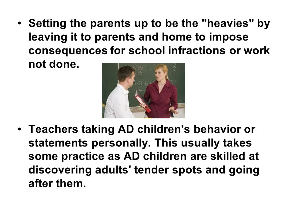 Setting the parents up to be the heavies by leaving it to parents and home to impose consequences for school infractions or work not done.
