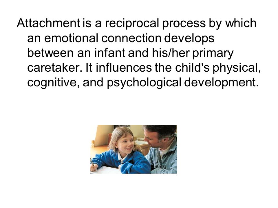 Attachment is a reciprocal process by which an emotional connection develops between an infant and his/her primary caretaker.