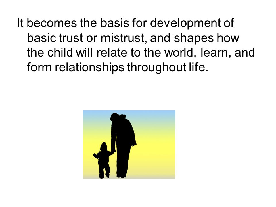 It becomes the basis for development of basic trust or mistrust, and shapes how the child will relate to the world, learn, and form relationships throughout life.