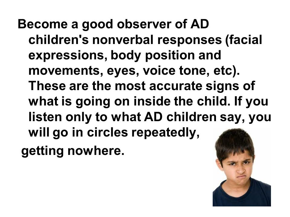 Become a good observer of AD children s nonverbal responses (facial expressions, body position and movements, eyes, voice tone, etc). These are the most accurate signs of what is going on inside the child. If you listen only to what AD children say, you will go in circles repeatedly,