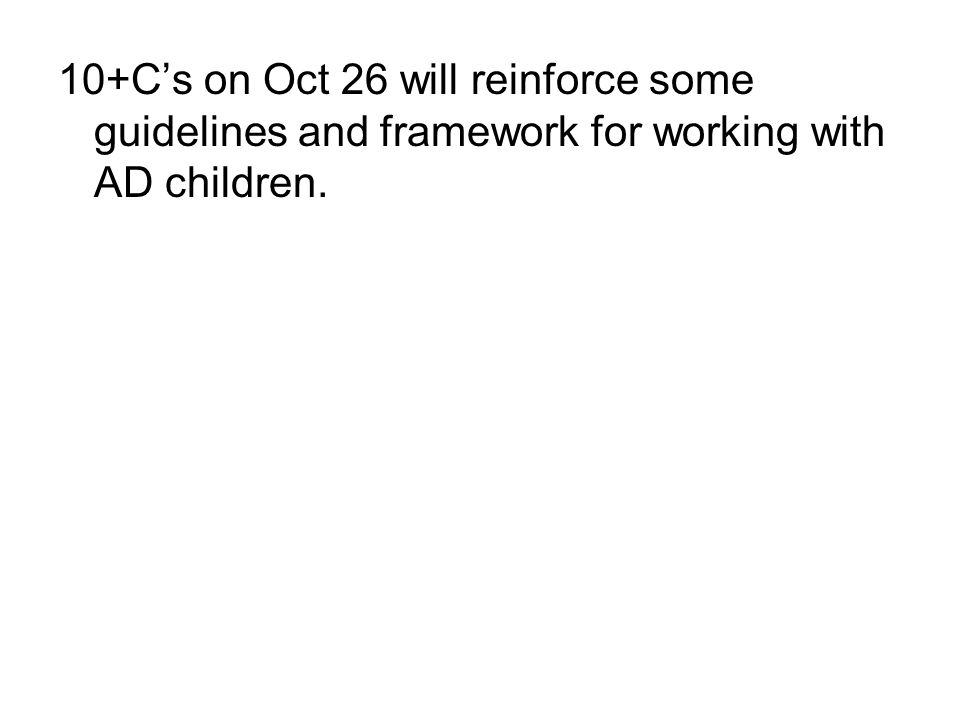 10+C's on Oct 26 will reinforce some guidelines and framework for working with AD children.