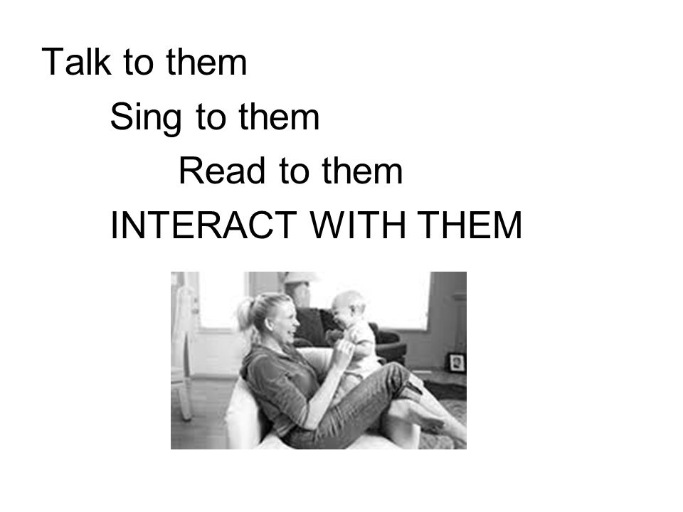 Talk to them Sing to them Read to them INTERACT WITH THEM