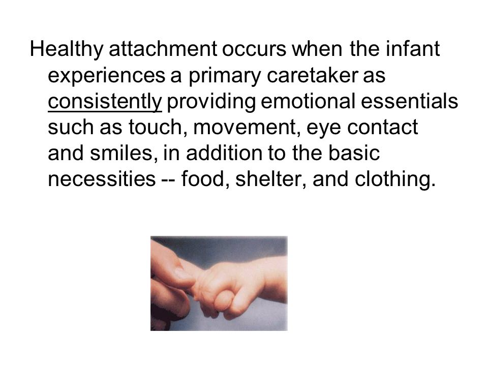 Healthy attachment occurs when the infant experiences a primary caretaker as consistently providing emotional essentials such as touch, movement, eye contact and smiles, in addition to the basic necessities -- food, shelter, and clothing.