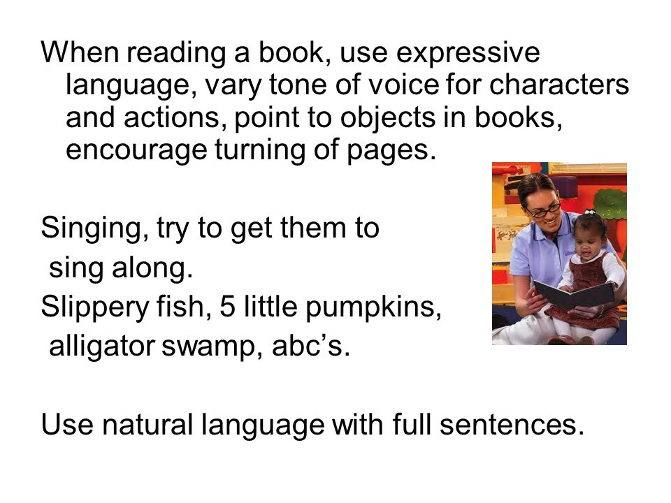 When reading a book, use expressive language, vary tone of voice for characters and actions, point to objects in books, encourage turning of pages.