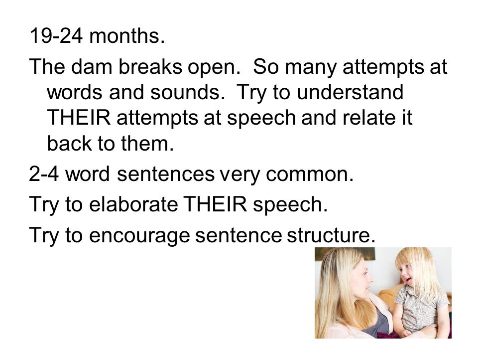 19-24 months. The dam breaks open. So many attempts at words and sounds. Try to understand THEIR attempts at speech and relate it back to them.