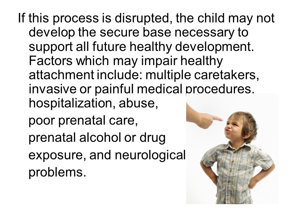 If this process is disrupted, the child may not develop the secure base necessary to support all future healthy development. Factors which may impair healthy attachment include: multiple caretakers, invasive or painful medical procedures, hospitalization, abuse,
