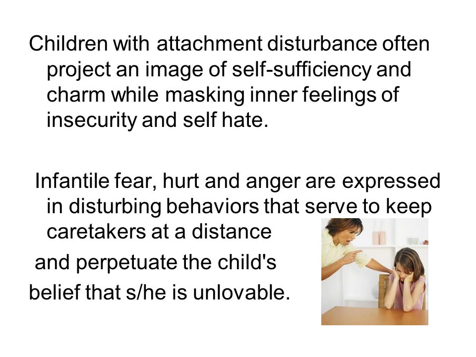 Children with attachment disturbance often project an image of self-sufficiency and charm while masking inner feelings of insecurity and self hate.