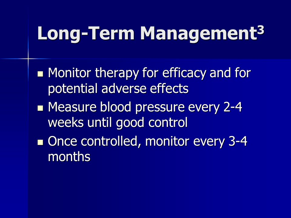 Long-Term Management3 Monitor therapy for efficacy and for potential adverse effects. Measure blood pressure every 2-4 weeks until good control.