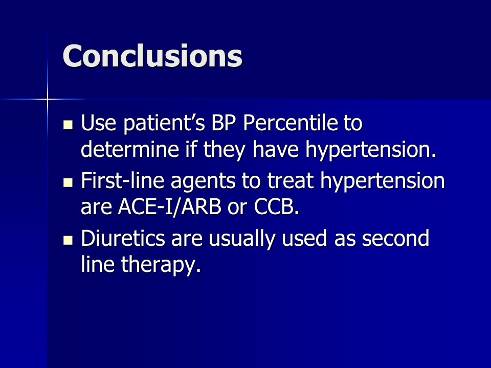 Conclusions Use patient's BP Percentile to determine if they have hypertension. First-line agents to treat hypertension are ACE-I/ARB or CCB.