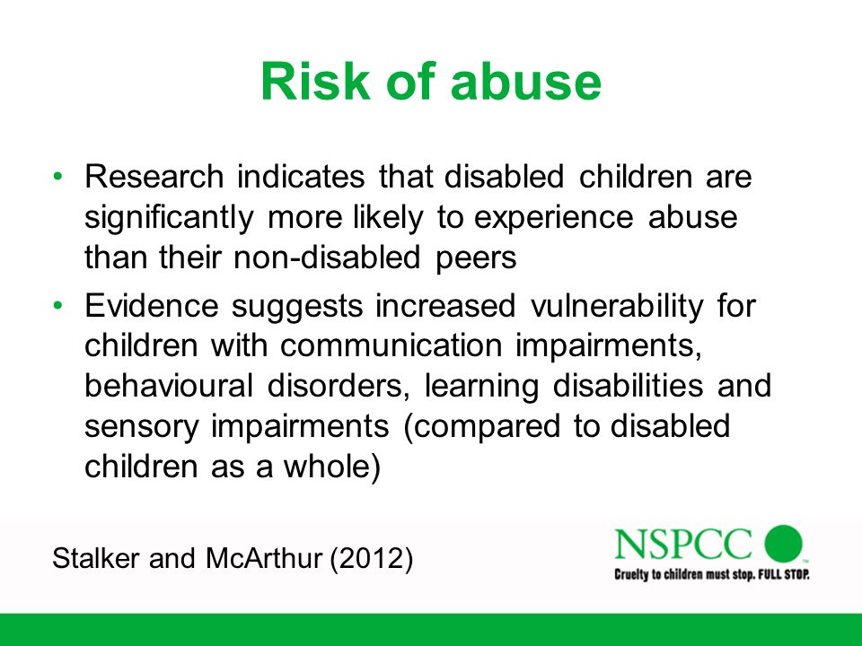 Risk of abuse Research indicates that disabled children are significantly more likely to experience abuse than their non-disabled peers.