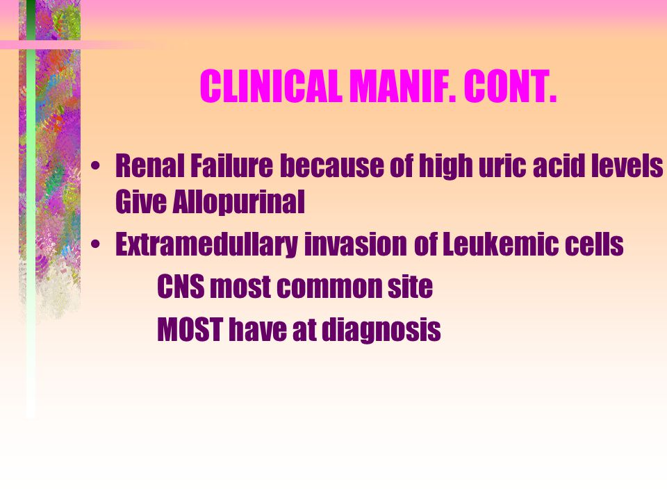 CLINICAL MANIF. CONT. Renal Failure because of high uric acid levels - Give Allopurinal. Extramedullary invasion of Leukemic cells.