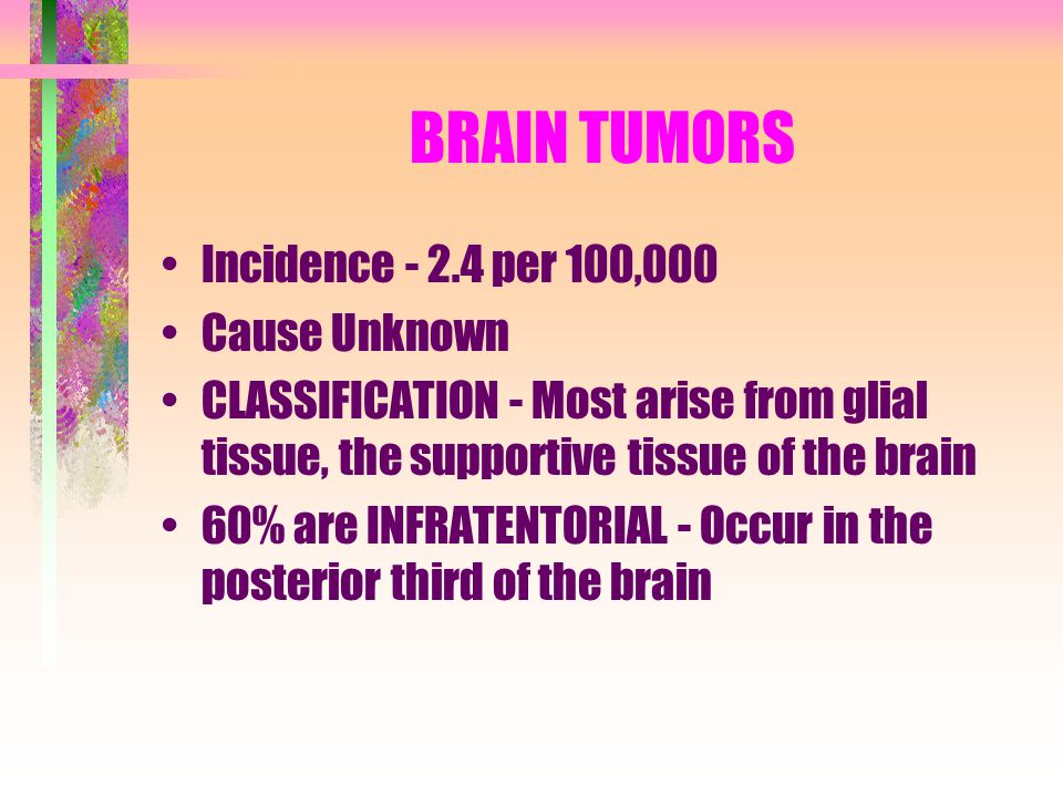 BRAIN TUMORS Incidence - 2.4 per 100,000 Cause Unknown