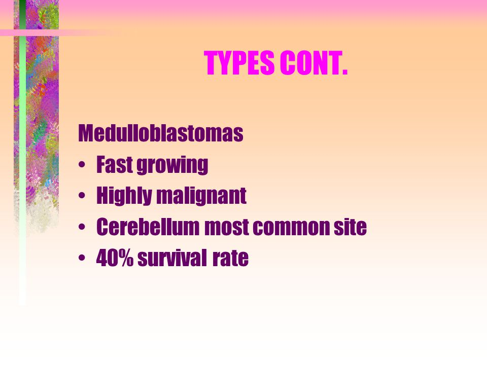 TYPES CONT. Medulloblastomas Fast growing Highly malignant