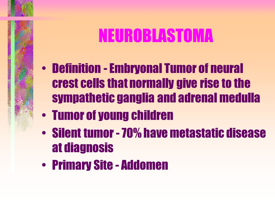 NEUROBLASTOMA Definition - Embryonal Tumor of neural crest cells that normally give rise to the sympathetic ganglia and adrenal medulla.