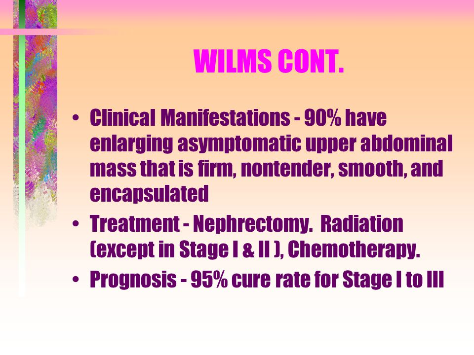 WILMS CONT. Clinical Manifestations - 90% have enlarging asymptomatic upper abdominal mass that is firm, nontender, smooth, and encapsulated.