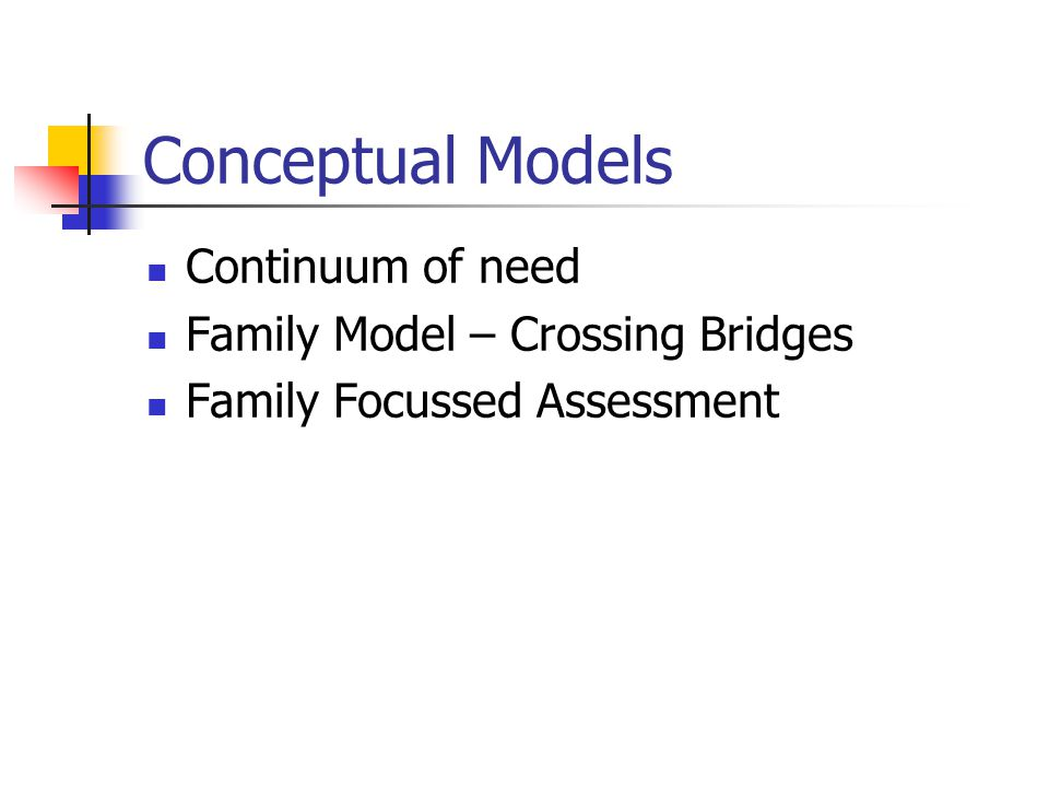 Conceptual Models Continuum of need Family Model – Crossing Bridges
