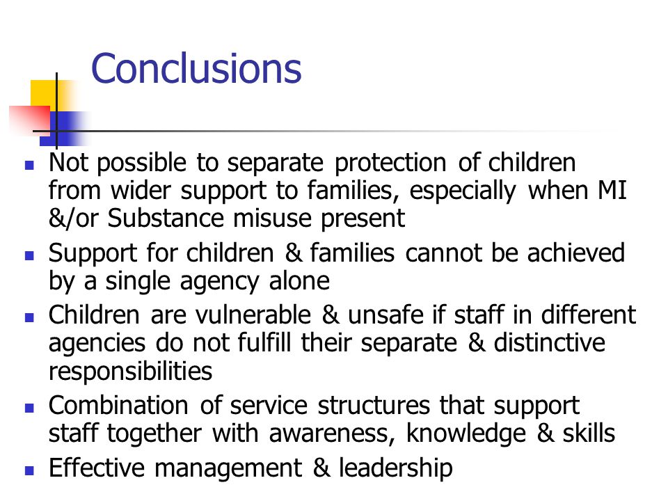 Conclusions Not possible to separate protection of children from wider support to families, especially when MI &/or Substance misuse present.