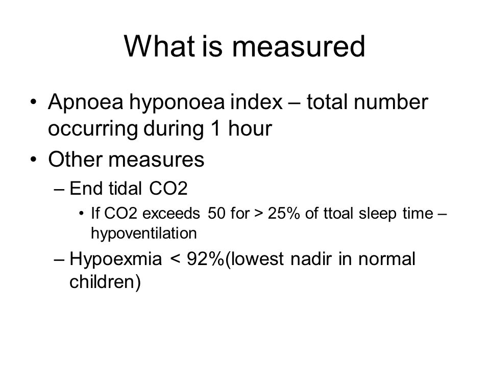 What is measured Apnoea hyponoea index – total number occurring during 1 hour. Other measures. End tidal CO2.
