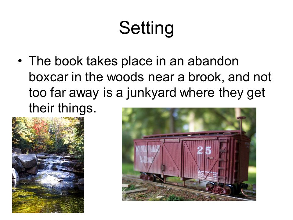 Setting The book takes place in an abandon boxcar in the woods near a brook, and not too far away is a junkyard where they get their things.
