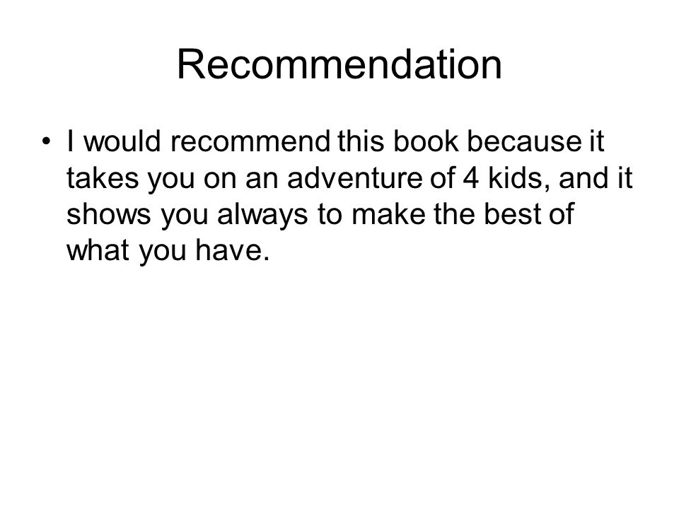 Recommendation I would recommend this book because it takes you on an adventure of 4 kids, and it shows you always to make the best of what you have.