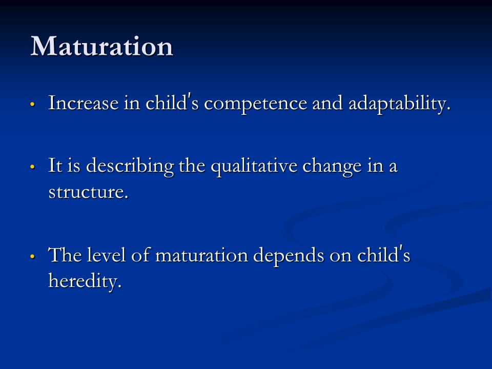 Maturation Increase in child's competence and adaptability.