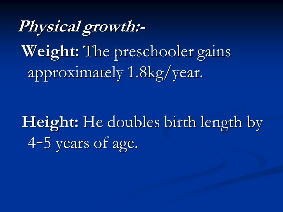 Physical growth:- Weight: The preschooler gains approximately 1.8kg/year.