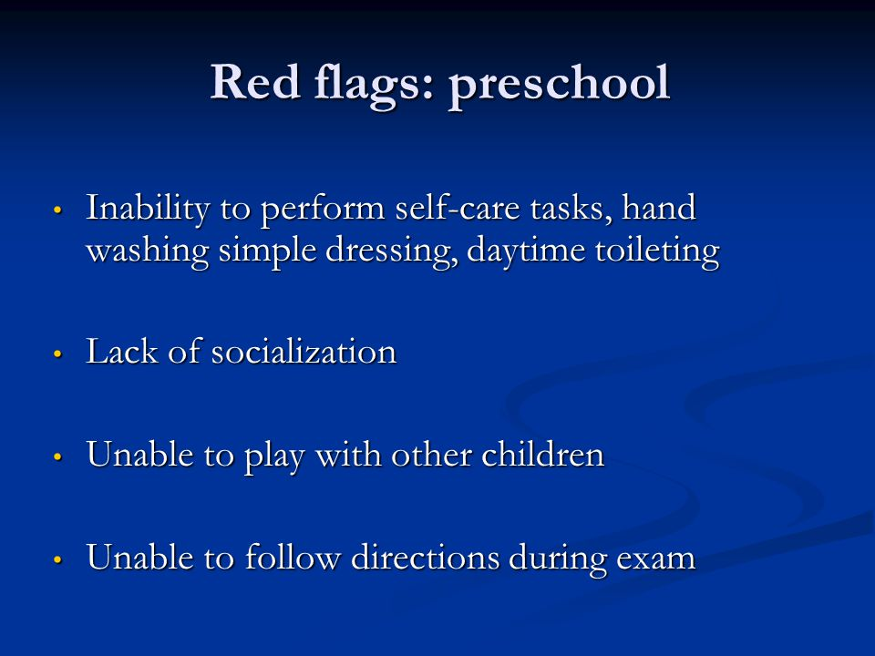 Red flags: preschool Inability to perform self-care tasks, hand washing simple dressing, daytime toileting.