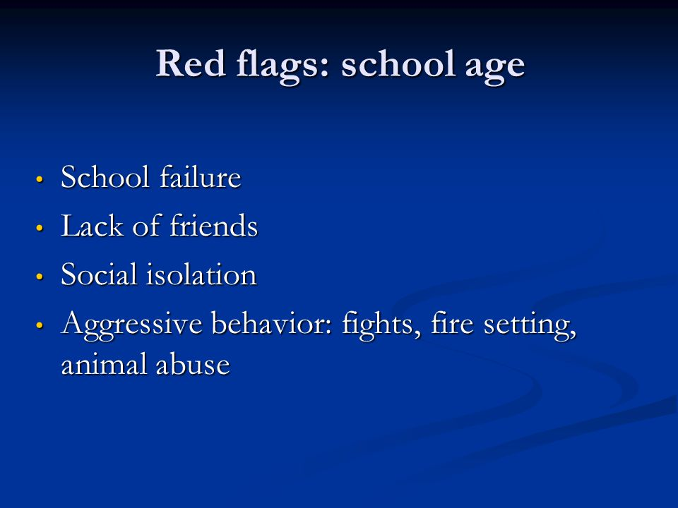 Red flags: school age School failure Lack of friends Social isolation