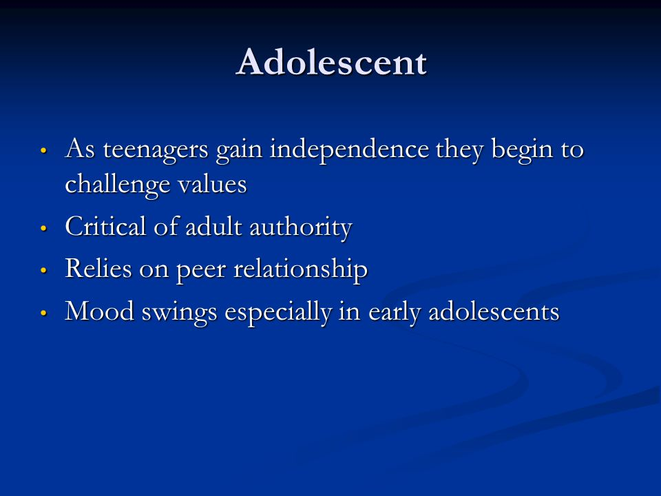 Adolescent As teenagers gain independence they begin to challenge values. Critical of adult authority.