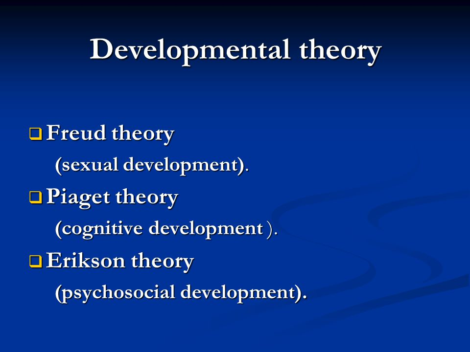 Developmental theory Freud theory Piaget theory Erikson theory