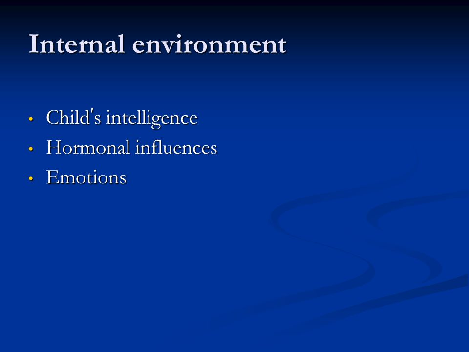 Internal environment Child's intelligence Hormonal influences Emotions