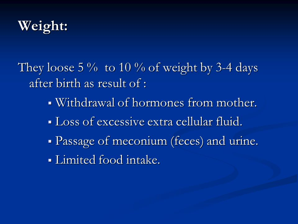 Weight: They loose 5 % to 10 % of weight by 3-4 days after birth as result of : Withdrawal of hormones from mother.