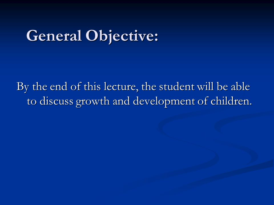 General Objective: By the end of this lecture, the student will be able to discuss growth and development of children.