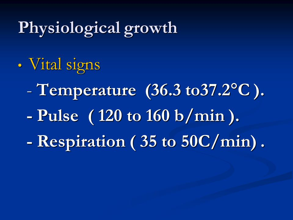 Physiological growth Vital signs. - Temperature (36.3 to37.2C ). - Pulse ( 120 to 160 b/min ).