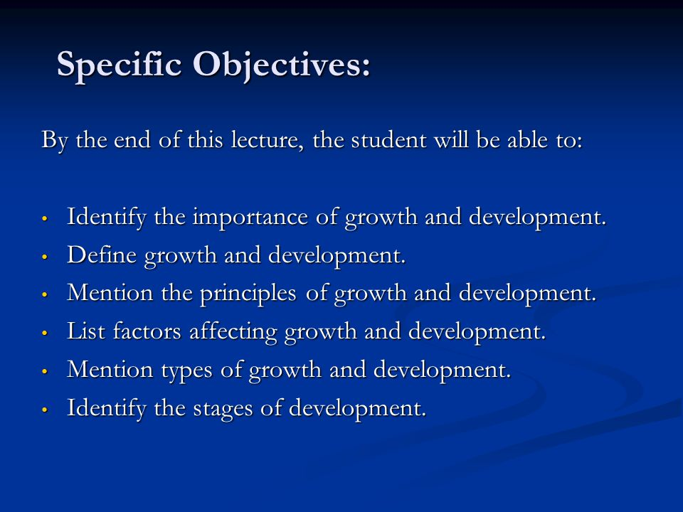 Specific Objectives: By the end of this lecture, the student will be able to: Identify the importance of growth and development.