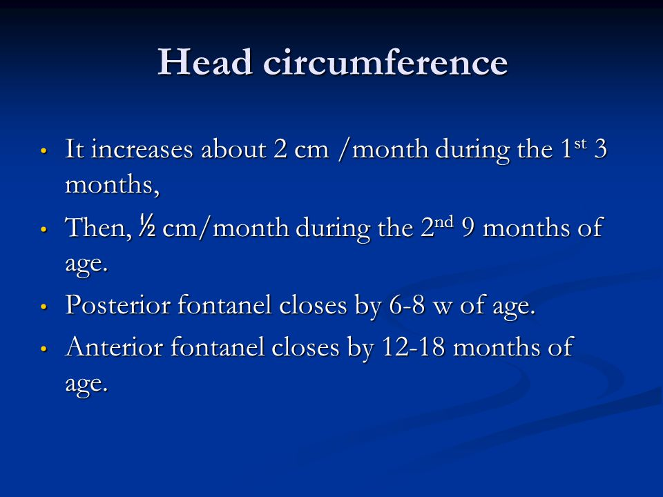 Head circumference It increases about 2 cm /month during the 1st 3 months, Then, ½ cm/month during the 2nd 9 months of age.