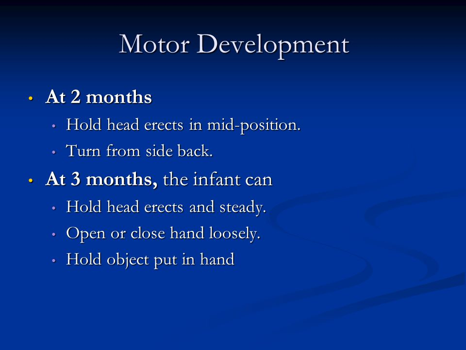 Motor Development At 2 months At 3 months, the infant can
