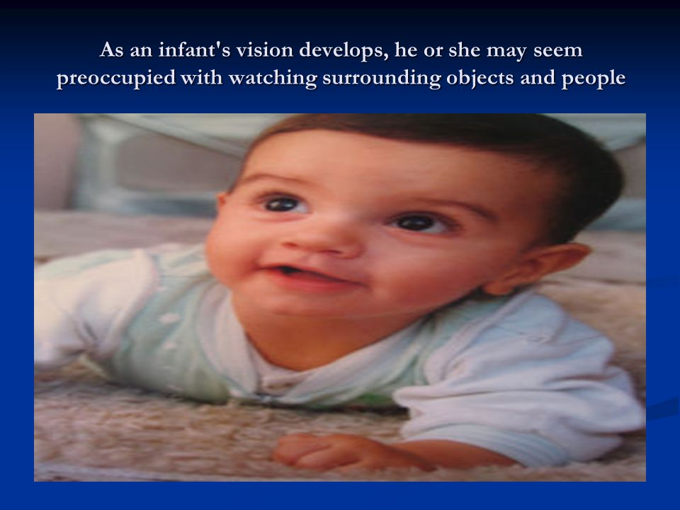 As an infant s vision develops, he or she may seem preoccupied with watching surrounding objects and people